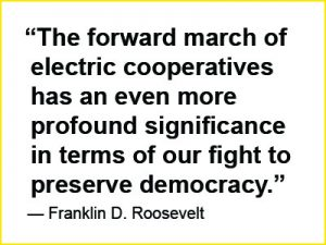 "Franklin D. Roosevelt quote: ""The forward march of electric cooperatives has an even more profound significance in terms of our fight to preserve democracy."""