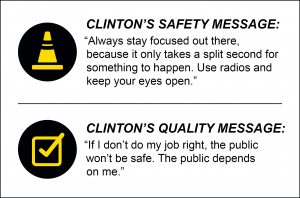"Clinton Cotton's safety and quality messages: ""Always stay focused out there, because it only takes a split second for something to happen. Use radios and keep your eyes open."" ""If I don't do my job right, the public won't be safe. The public depends on me."""